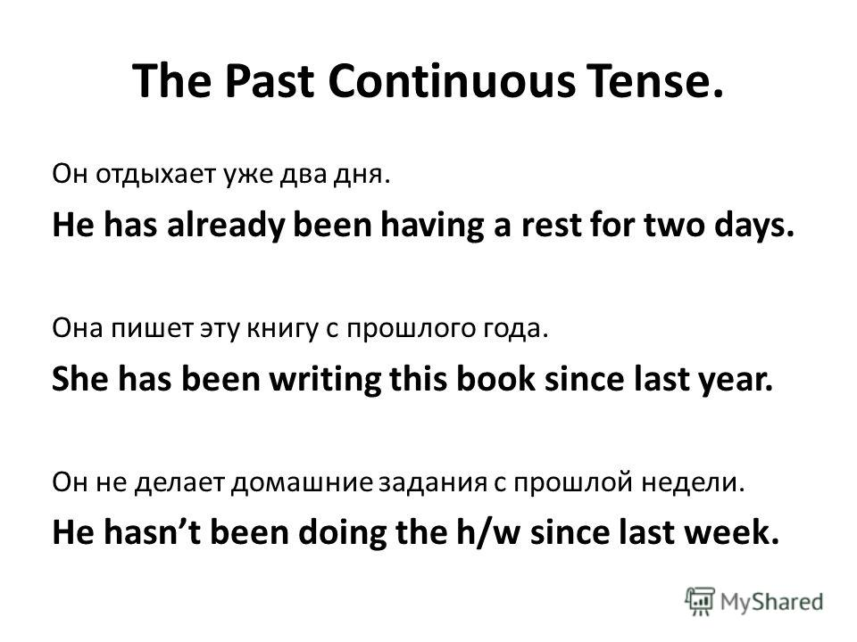 The Past Continuous Tense. Он отдыхает уже два дня. He has already been having a rest for two days. Она пишет эту книгу с прошлого года. She has been writing this book since last year. Он не делает домашние задания с прошлой недели. He hasnt been doi