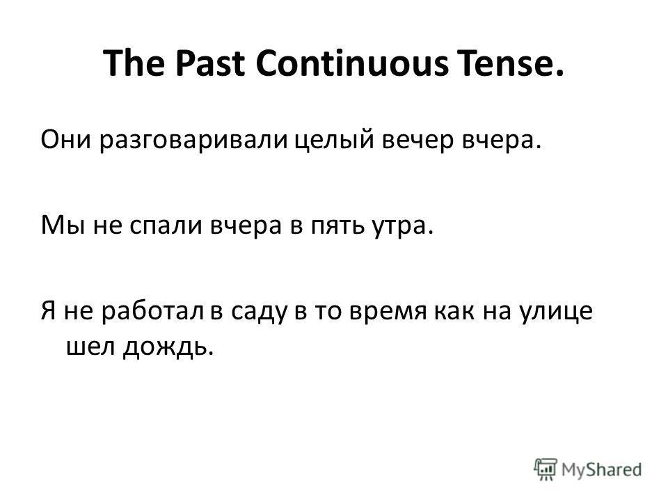 The Past Continuous Tense. Они разговаривали целый вечер вчера. Мы не спали вчера в пять утра. Я не работал в саду в то время как на улице шел дождь.