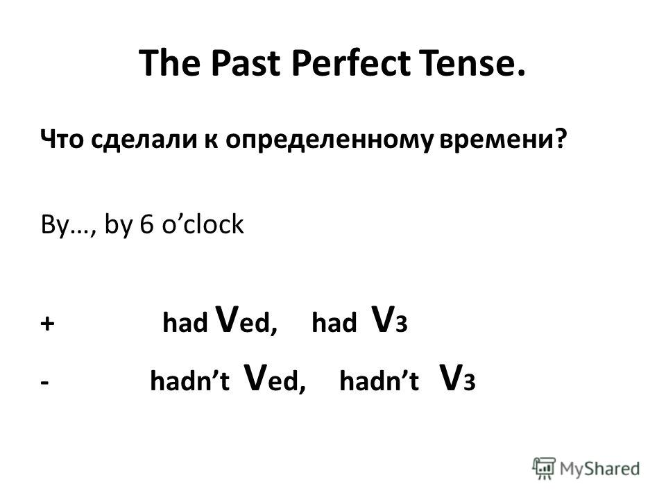 The Past Perfect Tense. Что сделали к определенному времени? By…, by 6 oclock + had V ed, had V 3 - hadnt V ed, hadnt V 3