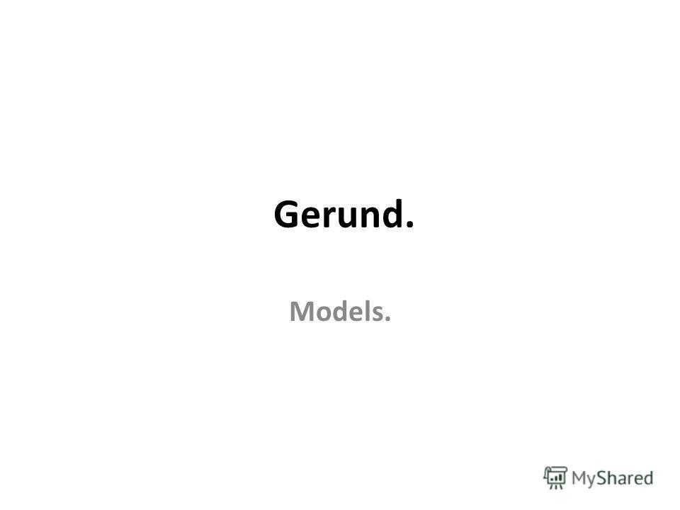Gerund. Models.
