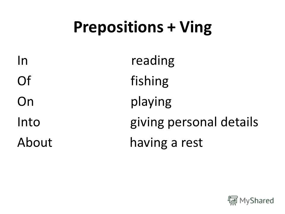 Prepositions + Ving In reading Of fishing On playing Into giving personal details About having a rest