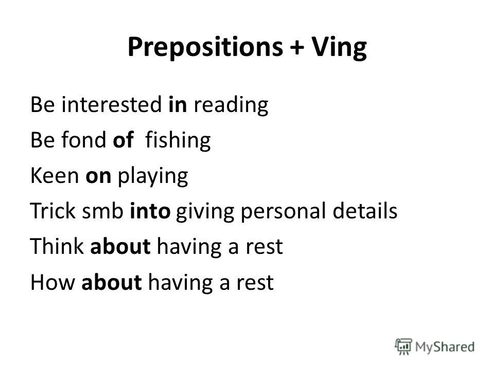 Prepositions + Ving Be interested in reading Be fond of fishing Keen on playing Trick smb into giving personal details Think about having a rest How about having a rest