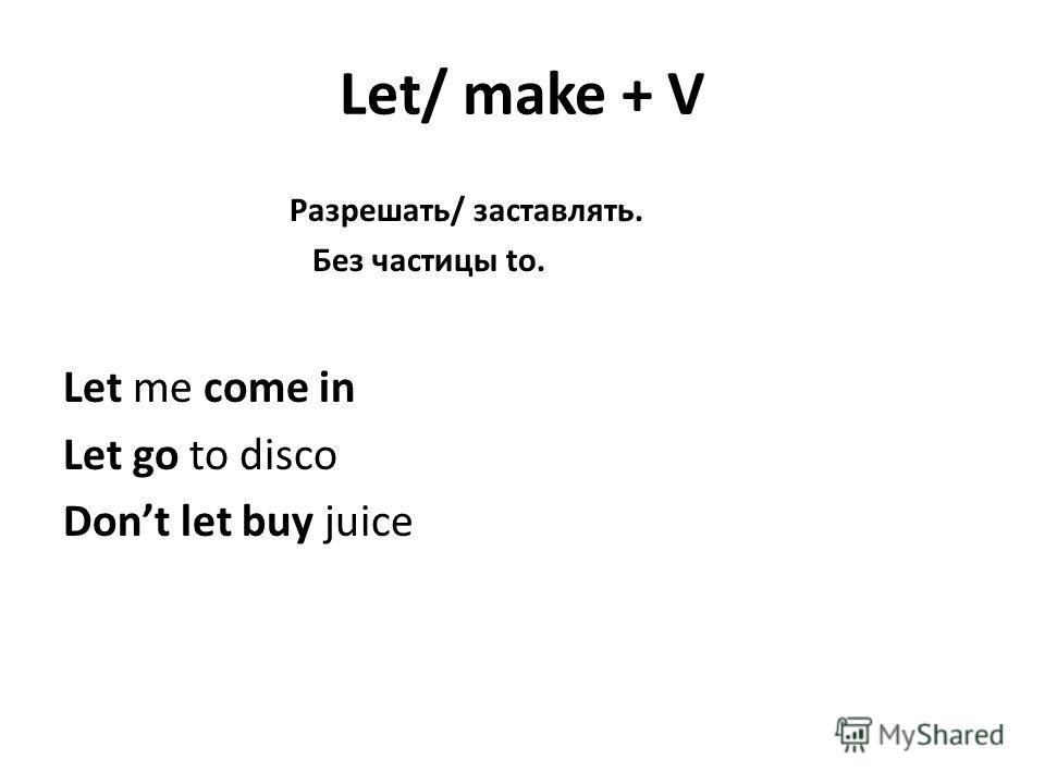 Let/ make + V Разрешать/ заставлять. Без частицы to. Let me come in Let go to disco Dont let buy juice