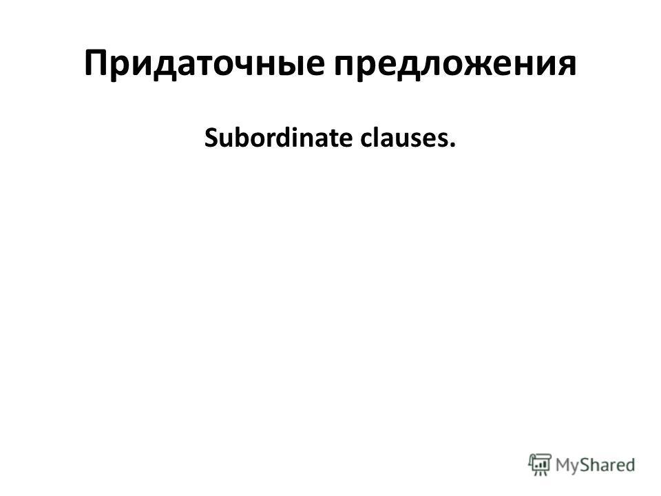 Придаточные предложения Subordinate clauses.