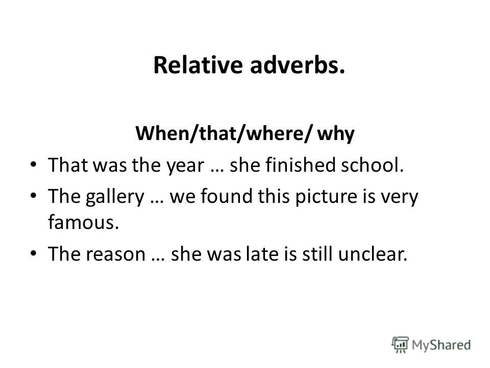Relative adverbs. When/that/where/ why That was the year … she finished school. The gallery … we found this picture is very famous. The reason … she was late is still unclear.