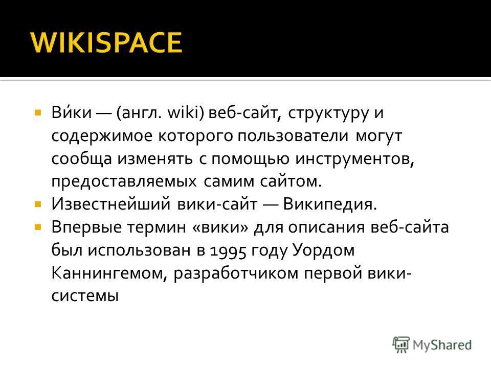 Ви́ки (англ. wiki) веб-сайт, структуру и содержимое которого пользователи могут сообща изменять с помощью инструментов, предоставляемых самим сайтом. Известнейший вики-сайт Википедия. Впервые термин «вики» для описания веб-сайта был использован в 199