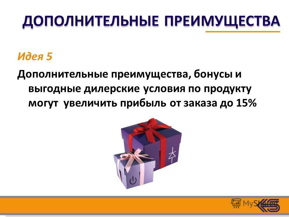 Идея 5 Дополнительные преимущества, бонусы и выгодные дилерские условия по продукту могут увеличить прибыль от заказа до 15% ДОПОЛНИТЕЛЬНЫЕ ПРЕИМУЩЕСТВА