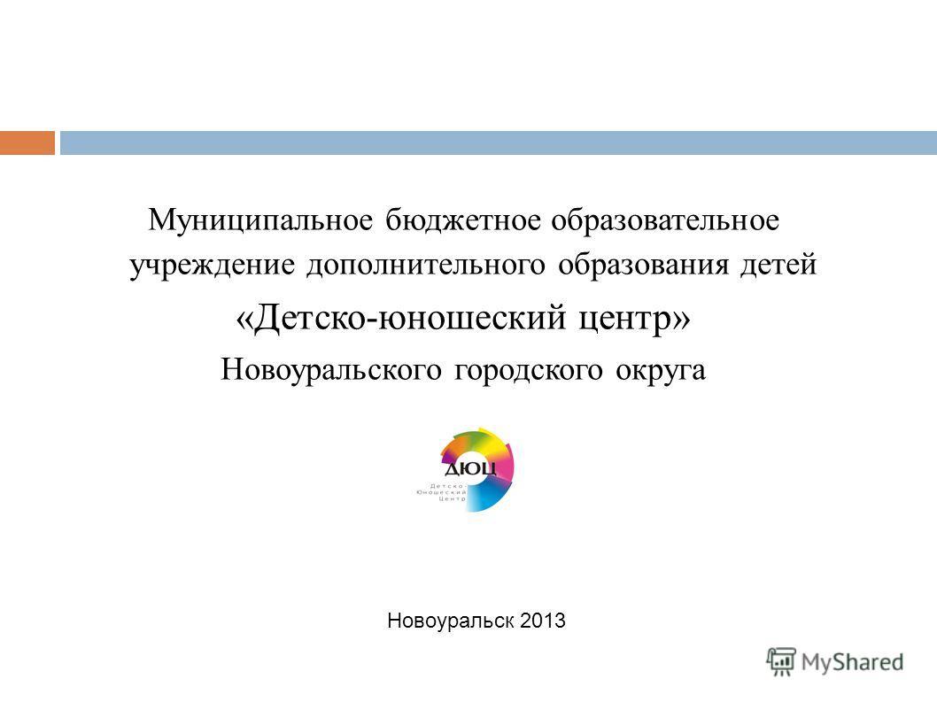 Муниципальное бюджетное образовательное учреждение дополнительного образования детей «Детско-юношеский центр» Новоуральского городского округа Новоуральск 2013
