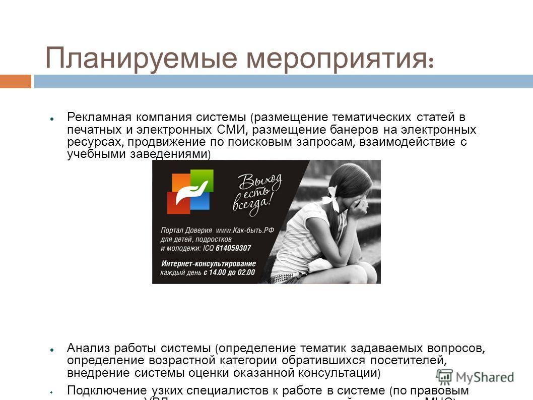Планируемые мероприятия : Рекламная компания системы ( размещение тематических статей в печатных и электронных СМИ, размещение банеров на электронных ресурсах, продвижение по поисковым запросам, взаимодействие с учебными заведениями ) Анализ работы с