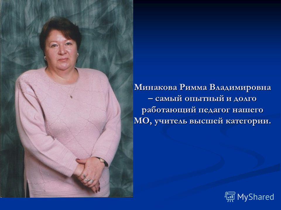 Минакова Римма Владимировна – самый опытный и долго работающий педагог нашего МО, учитель высшей категории.