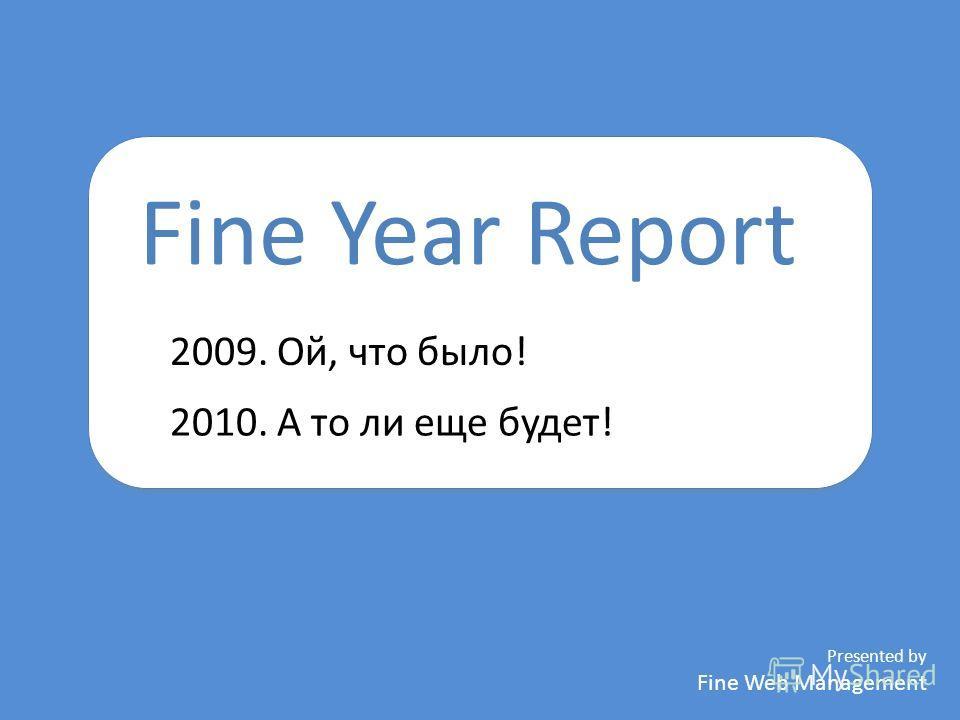 Fine Year Report Presented by Fine Web Management 2009. Ой, что было! 2010. А то ли еще будет!