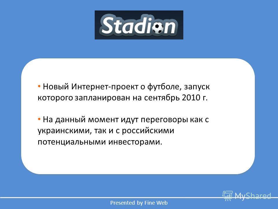 Presented by Fine Web Новый Интернет-проект о футболе, запуск которого запланирован на сентябрь 2010 г. На данный момент идут переговоры как с украинскими, так и с российскими потенциальными инвесторами.