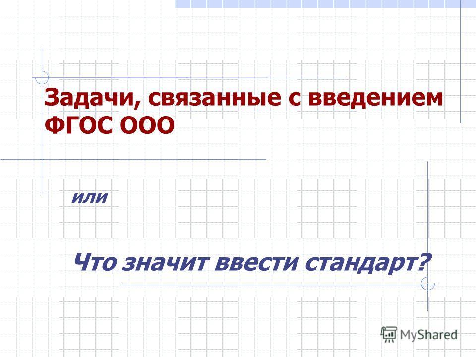 Задачи, связанные с введением ФГОС ООО или Что значит ввести стандарт?