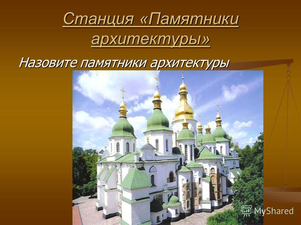 Станция «Памятники архитектуры» Назовите памятники архитектуры