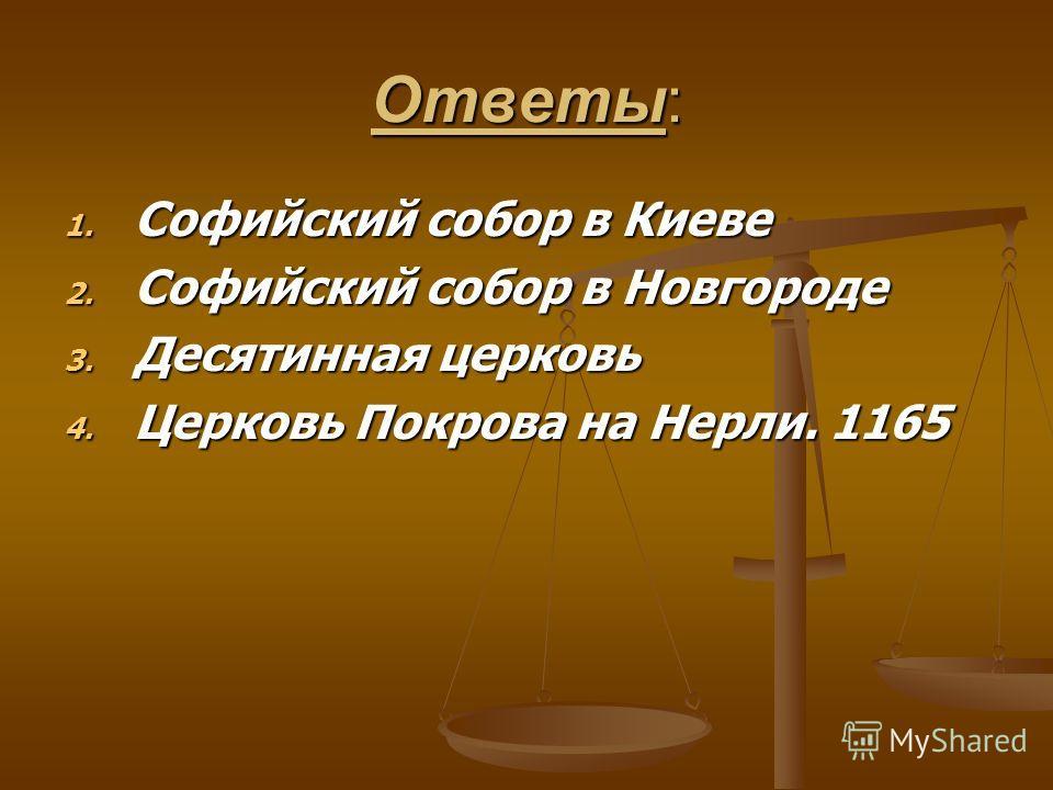 Ответы: 1. Софийский собор в Киеве 2. Софийский собор в Новгороде 3. Десятинная церковь 4. Церковь Покрова на Нерли. 1165