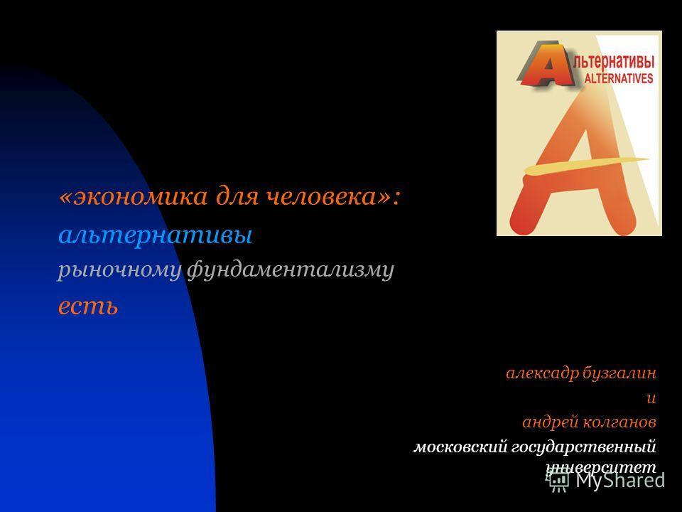 алексадр бузгалин и андрей колганов московский государственный университет «экономика для человека»: альтернативы рыночному фундаментализму есть