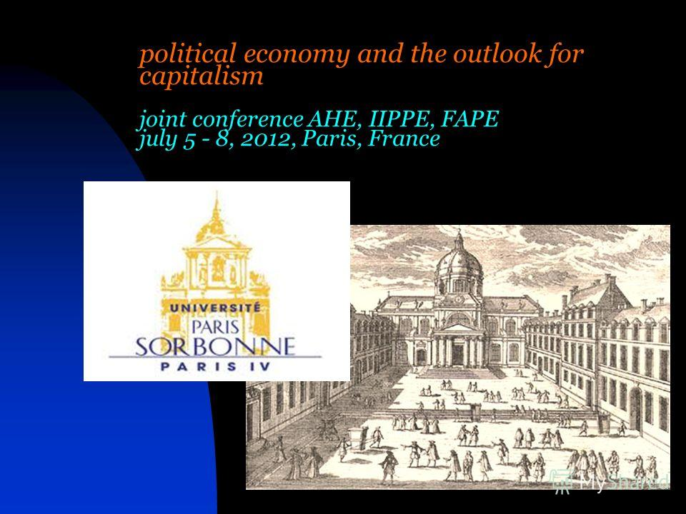 political economy and the outlook for capitalism joint conference AHE, IIPPE, FAPE july 5 - 8, 2012, Paris, France