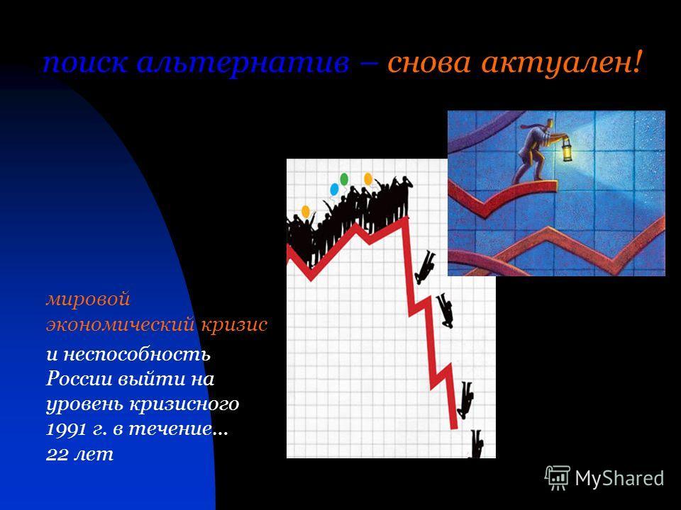 поиск альтернатив – снова актуален! мировой экономический кризис и неспособность России выйти на уровень кризисного 1991 г. в течение… 22 лет