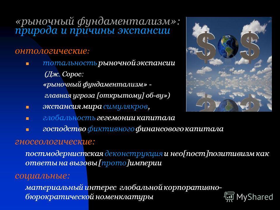 «рыночный фундаментализм»: природа и причины экспансии онтологические : тотальность рыночной экспансии (Дж. Сорос: «рыночный фундаментализм» - главная угроза [открытому] об-ву») экспансия мира симулякров, глобальность гегемонии капитала господство фи