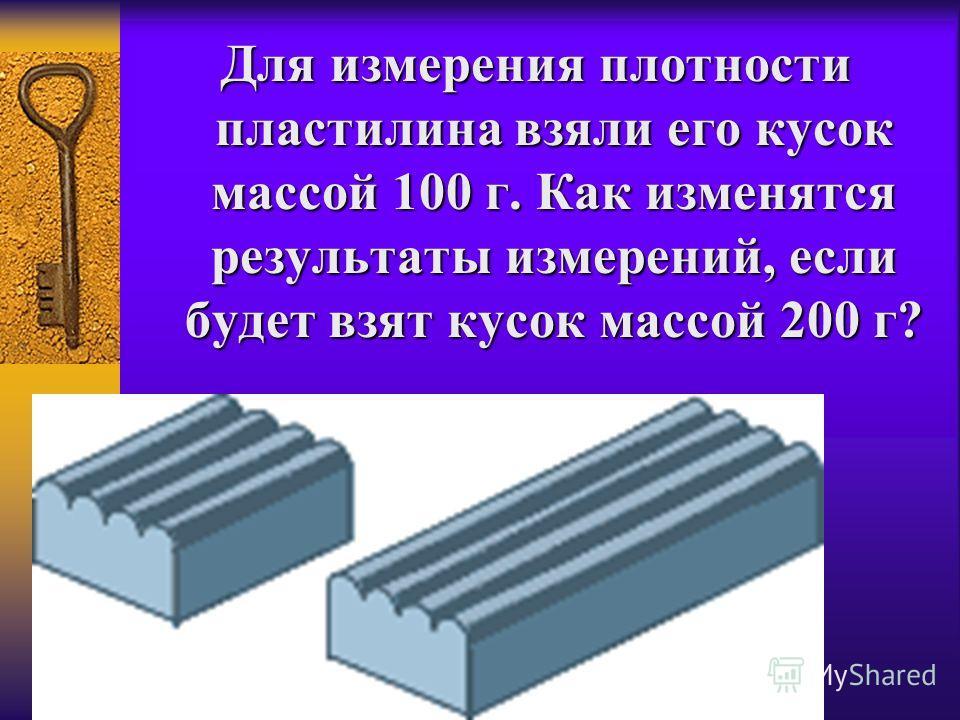 Для измерения плотности пластилина взяли его кусок массой 100 г. Как изменятся результаты измерений, если будет взят кусок массой 200 г?