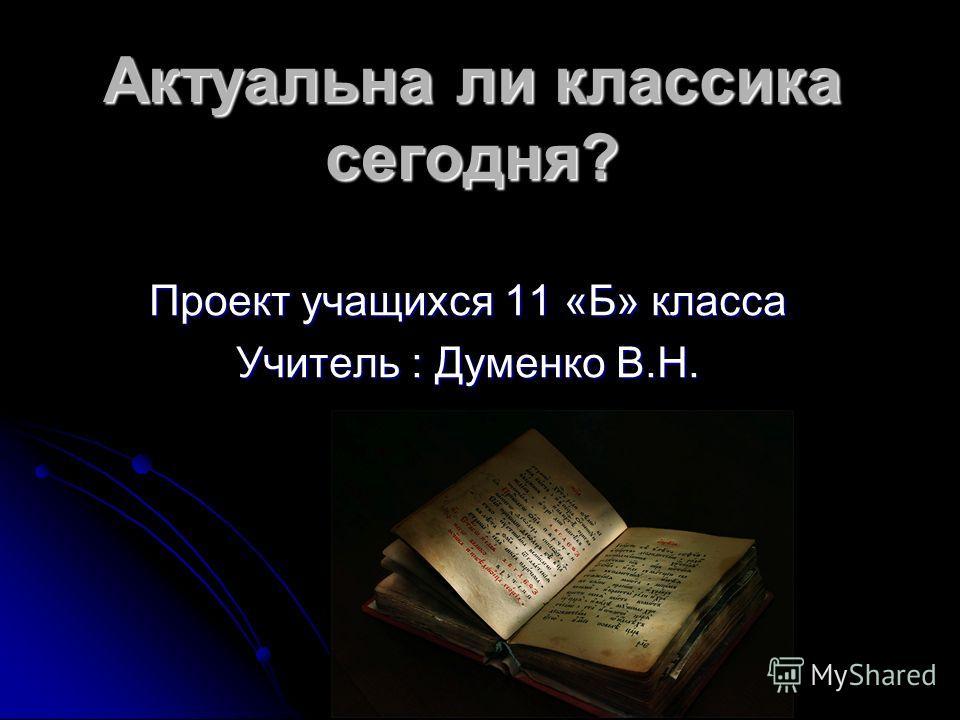 Актуальна ли классика сегодня? Проект учащихся 11 «Б» класса Учитель : Думенко В.Н.