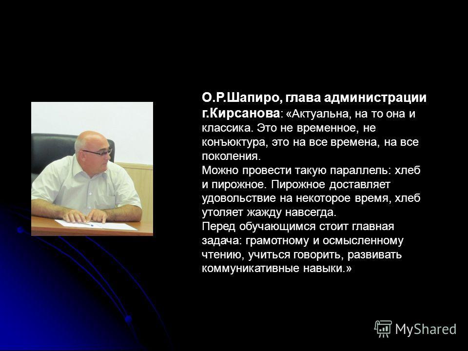 О.Р.Шапиро, глава администрации г.Кирсанова : «Актуальна, на то она и классика. Это не временное, не конъюктура, это на все времена, на все поколения. Можно провести такую параллель: хлеб и пирожное. Пирожное доставляет удовольствие на некоторое врем