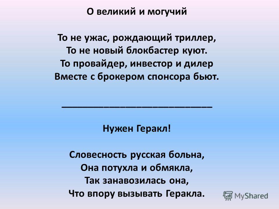 О великий и могучий То не ужас, рождающий триллер, То не новый блокбастер куют. То провайдер, инвестор и дилер Вместе с брокером спонсора бьют. ____________________________ Нужен Геракл! Словесность русская больна, Она потухла и обмякла, Так занавози