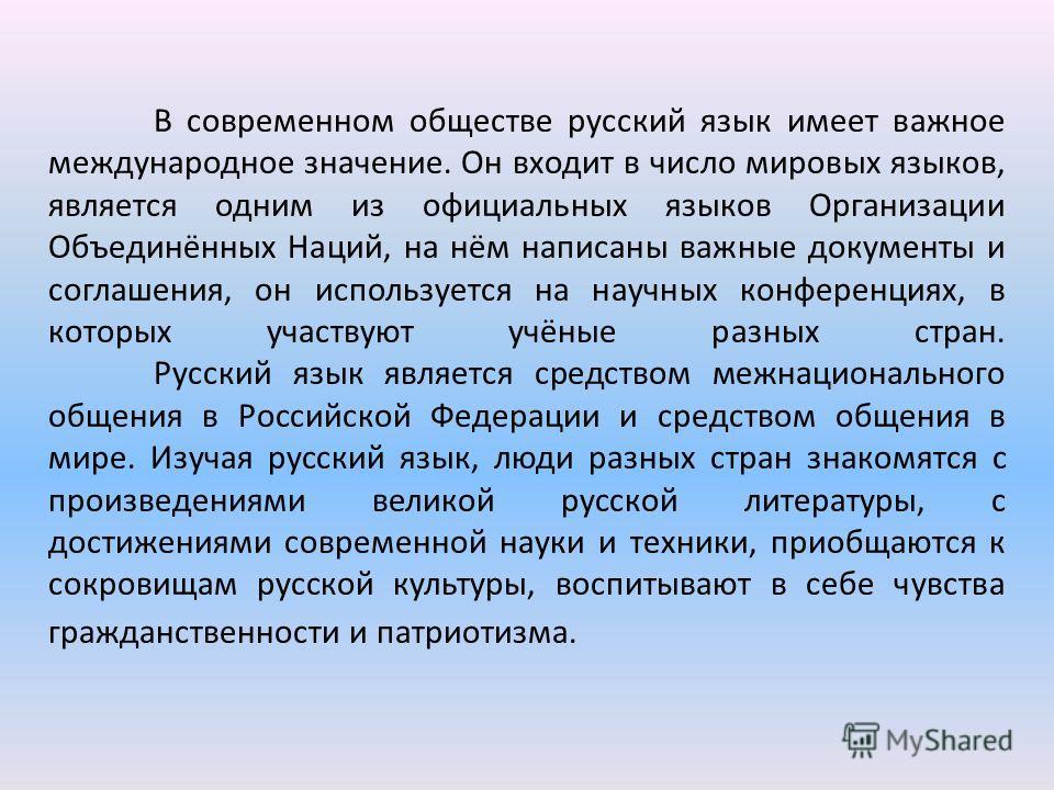 В современном обществе русский язык имеет важное международное значение. Он входит в число мировых языков, является одним из официальных языков Организации Объединённых Наций, на нём написаны важные документы и соглашения, он используется на научных