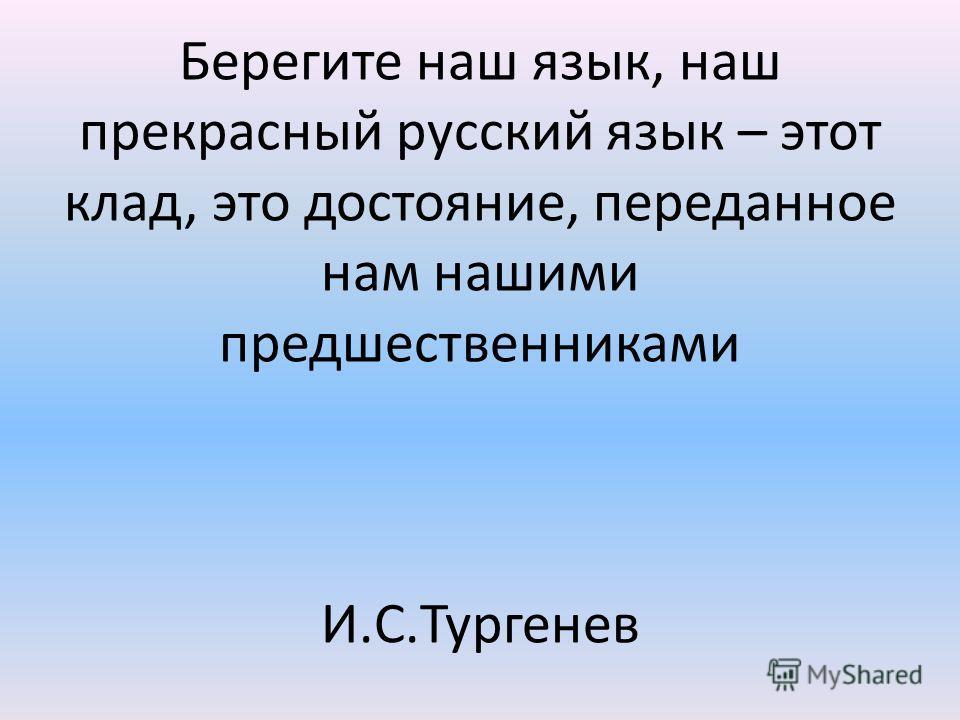 Берегите наш язык, наш прекрасный русский язык – этот клад, это достояние, переданное нам нашими предшественниками И.С.Тургенев