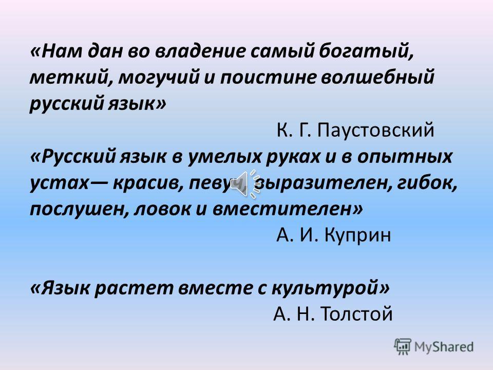 «Нам дан во владение самый богатый, меткий, могучий и поистине волшебный русский язык» К. Г. Паустовский «Русский язык в умелых руках и в опытных устах красив, певуч, выразителен, гибок, послушен, ловок и вместителен» А. И. Куприн «Язык растет вмест