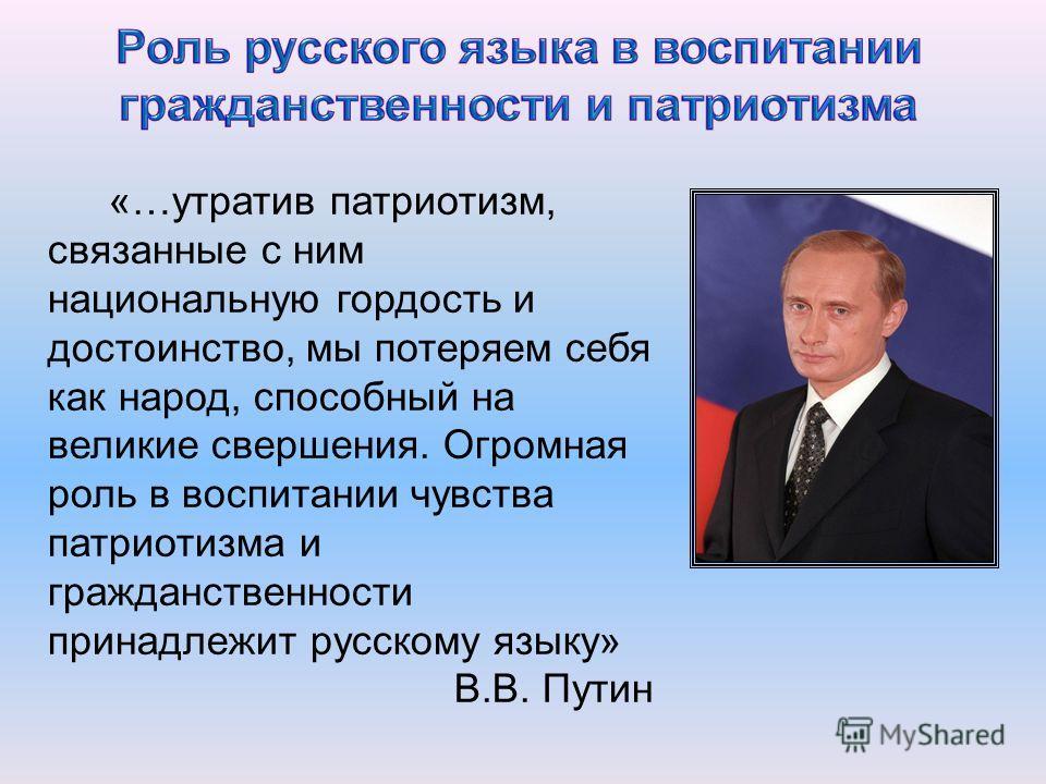 «…утратив патриотизм, связанные с ним национальную гордость и достоинство, мы потеряем себя как народ, способный на великие свершения. Огромная роль в воспитании чувства патриотизма и гражданственности принадлежит русскому языку» В.В. Путин