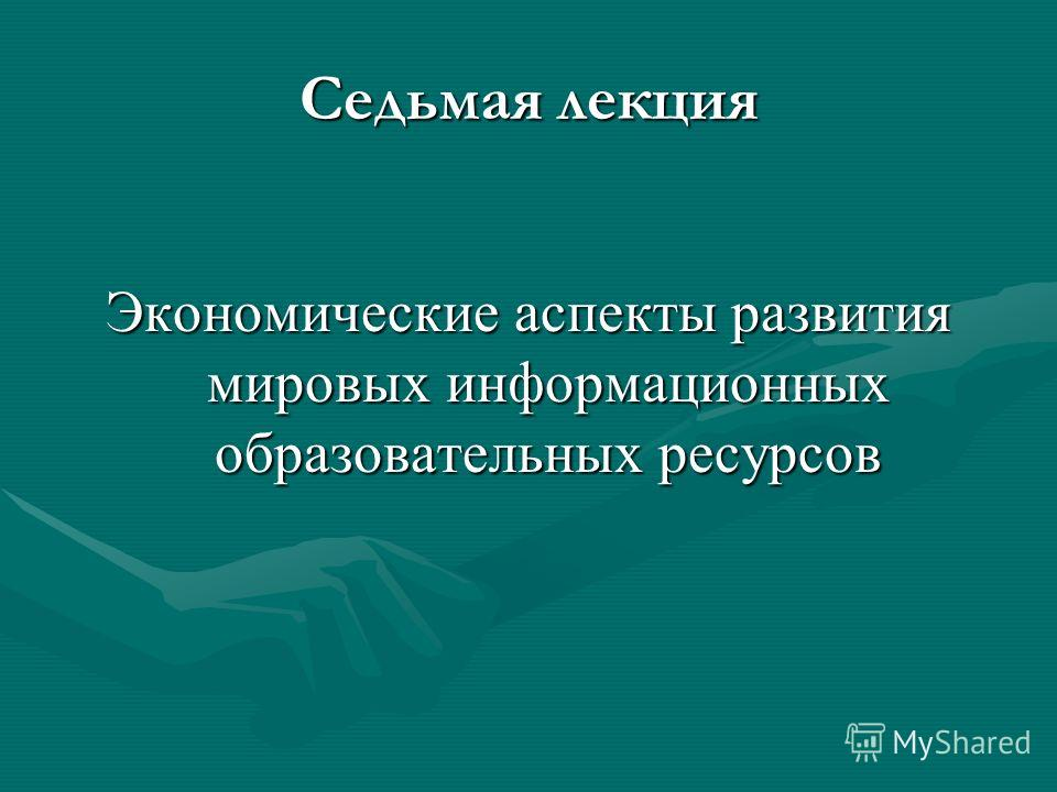 Седьмая лекция Экономические аспекты развития мировых информационных образовательных ресурсов