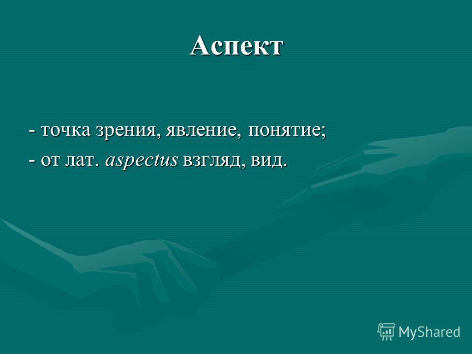 Аспект - точка зрения, явление, понятие; - от лат. aspectus взгляд, вид.