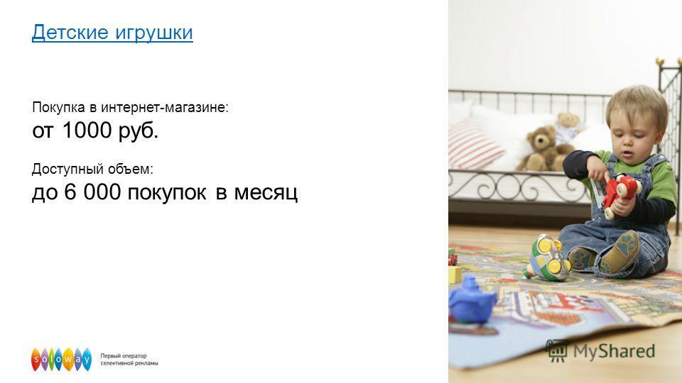 Детские игрушки Покупка в интернет-магазине: от 1000 руб. Доступный объем: до 6 000 покупок в месяц