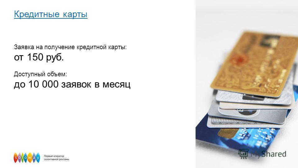 Кредитные карты Заявка на получение кредитной карты: от 150 руб. Доступный объем: до 10 000 заявок в месяц