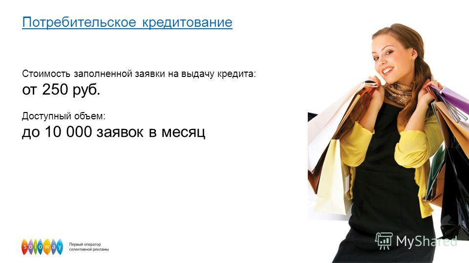 Потребительское кредитование Стоимость заполненной заявки на выдачу кредита: от 250 руб. Доступный объем: до 10 000 заявок в месяц