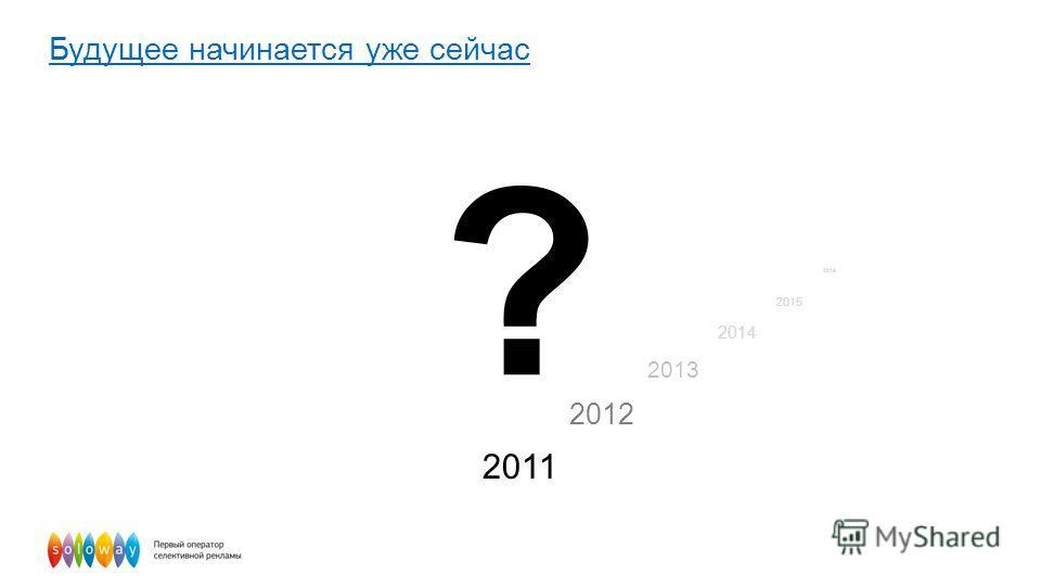 Будущее начинается уже сейчас ? 2011 2012 2013 2014 2015 2016