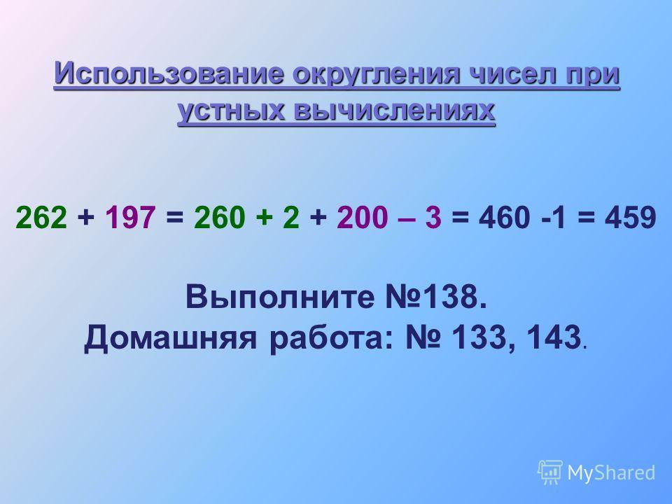 Использование округления чисел при устных вычислениях 262 + 197 = 260 + 2 + 200 – 3 = 460 -1 = 459 Выполните 138. Домашняя работа: 133, 143.