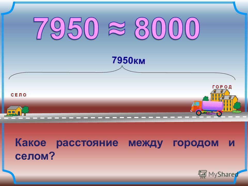 С Е Л О Г О Р О Д 7950км Какое расстояние между городом и селом?