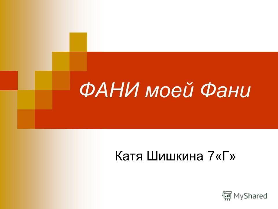 ФАНИ моей Фани Катя Шишкина 7«Г»