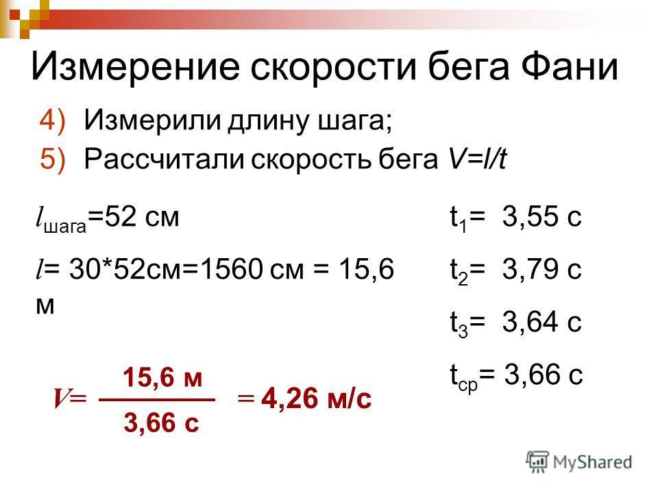 Измерение скорости бега Фани 4)Измерили длину шага; 5)Рассчитали скорость бега V=l/t t 1 = 3,55 с t 2 = 3,79 с t 3 = 3,64 с t ср = 3,66 с l шага =52 см l = 30*52см=1560 см = 15,6 м V= 15,6 м 3,66 с = 4,26 м/с