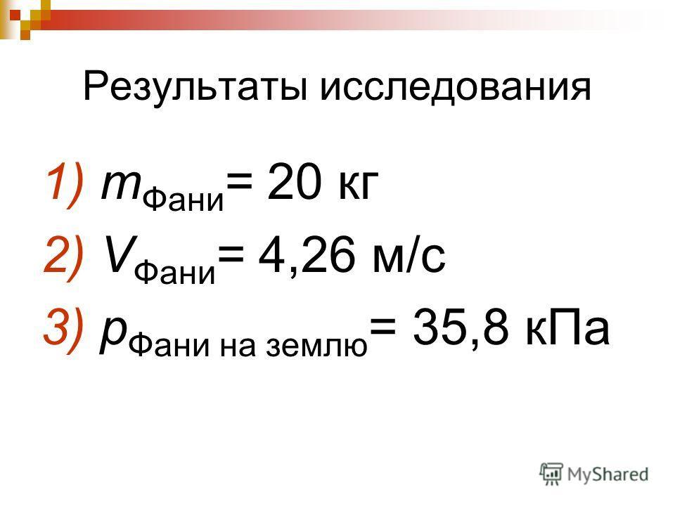 Результаты исследования 1) m Фани = 20 кг 2) V Фани = 4,26 м/с 3) p Фани на землю = 35,8 кПа