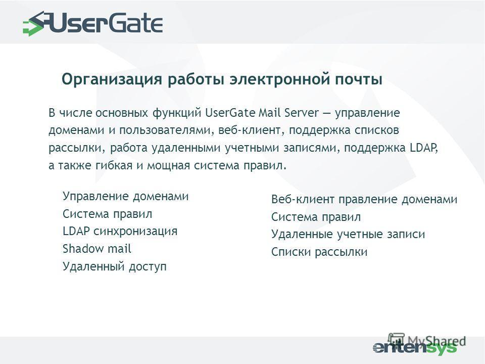 Организация работы электронной почты В числе основных функций UserGate Mail Server управление доменами и пользователями, веб-клиент, поддержка списков рассылки, работа удаленными учетными записями, поддержка LDAP, а также гибкая и мощная система прав