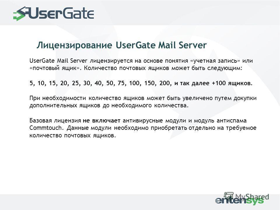 UserGate Mail Server лицензируется на основе понятия «учетная запись» или «почтовый ящик». Количество почтовых ящиков может быть следующим: 5, 10, 15, 20, 25, 30, 40, 50, 75, 100, 150, 200, и так далее +100 ящиков. При необходимости количество ящиков