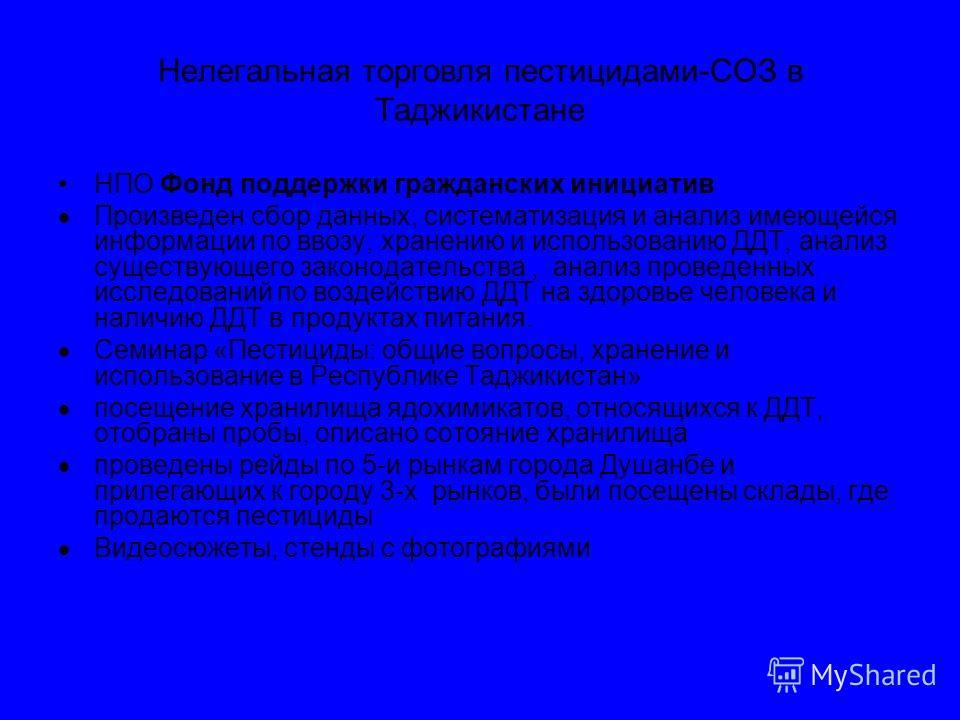 Нелегальная торговля пестицидами-СОЗ в Таджикистане НПО Фонд поддержки гражданских инициатив Произведен сбор данных, систематизация и анализ имеющейся информации по ввозу, хранению и использованию ДДТ, анализ существующего законодательства, анализ пр