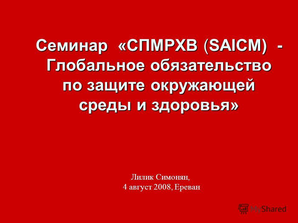 Семинар «СПМРХВ (SAICM) - Глобальное обязательство по защите окружающей среды и здоровья» Лилик Симонян, 4 август 2008, Ереван