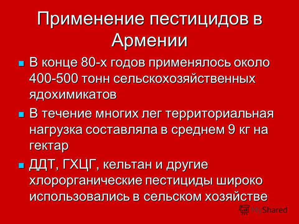 Применение пестицидов в Армении В конце 80-х годов применялось около 400-500 тонн сельскохозяйственных ядохимикатов В конце 80-х годов применялось около 400-500 тонн сельскохозяйственных ядохимикатов В течение многих лег территориальная нагрузка сост