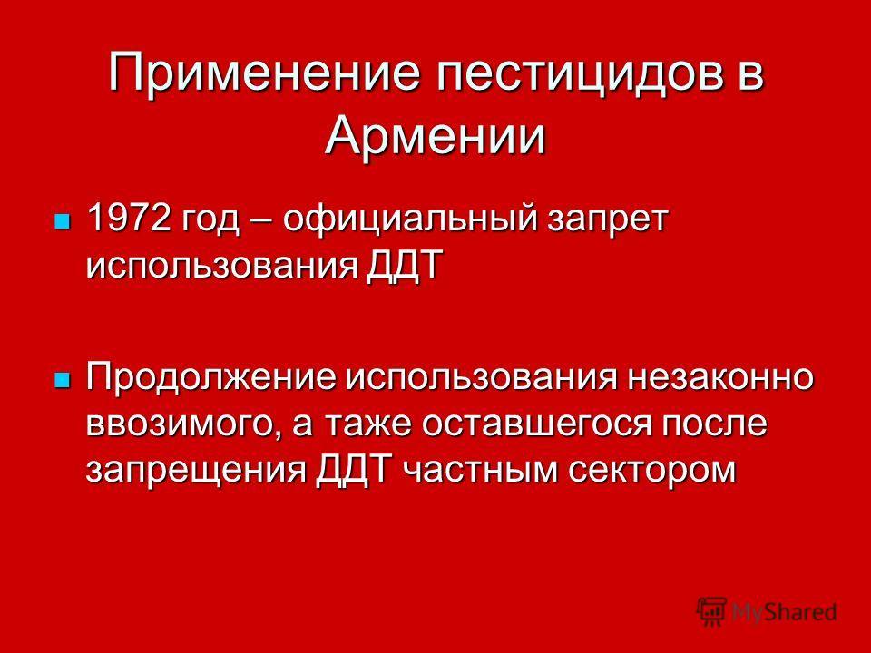Применение пестицидов в Армении 1972 год – официальный запрет использования ДДТ 1972 год – официальный запрет использования ДДТ Продолжение использования незаконно ввозимого, а таже оставшегося после запрещения ДДТ частным сектором Продолжение исполь
