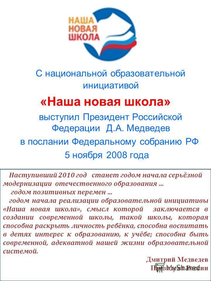С национальной образовательной инициативой «Наша новая школа» выступил Президент Российской Федерации Д.А. Медведев в послании Федеральному собранию РФ 5 ноября 2008 года Наступивший 2010 год станет годом начала серьёзной модернизации отечественного