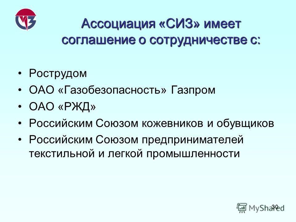 30 Ассоциация «СИЗ» имеет соглашение о сотрудничестве с: Рострудом ОАО «Газобезопасность» Газпром ОАО «РЖД» Российским Союзом кожевников и обувщиков Российским Союзом предпринимателей текстильной и легкой промышленности